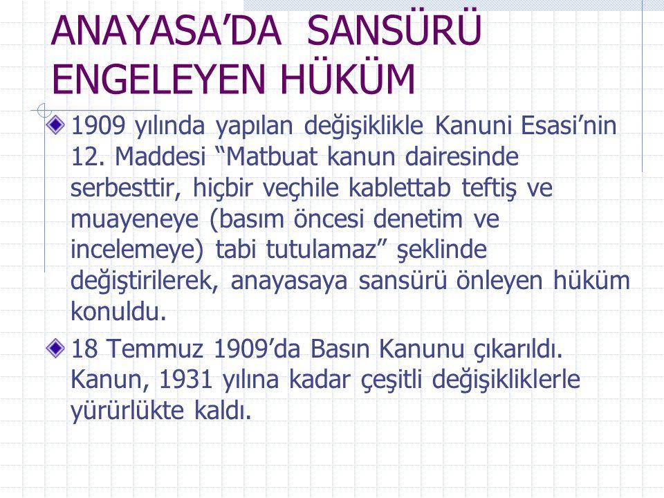 """ANAYASA'DA SANSÜRÜ ENGELEYEN HÜKÜM 1909 yılında yapılan değişiklikle Kanuni Esasi'nin 12. Maddesi """"Matbuat kanun dairesinde serbesttir, hiçbir veçhile"""