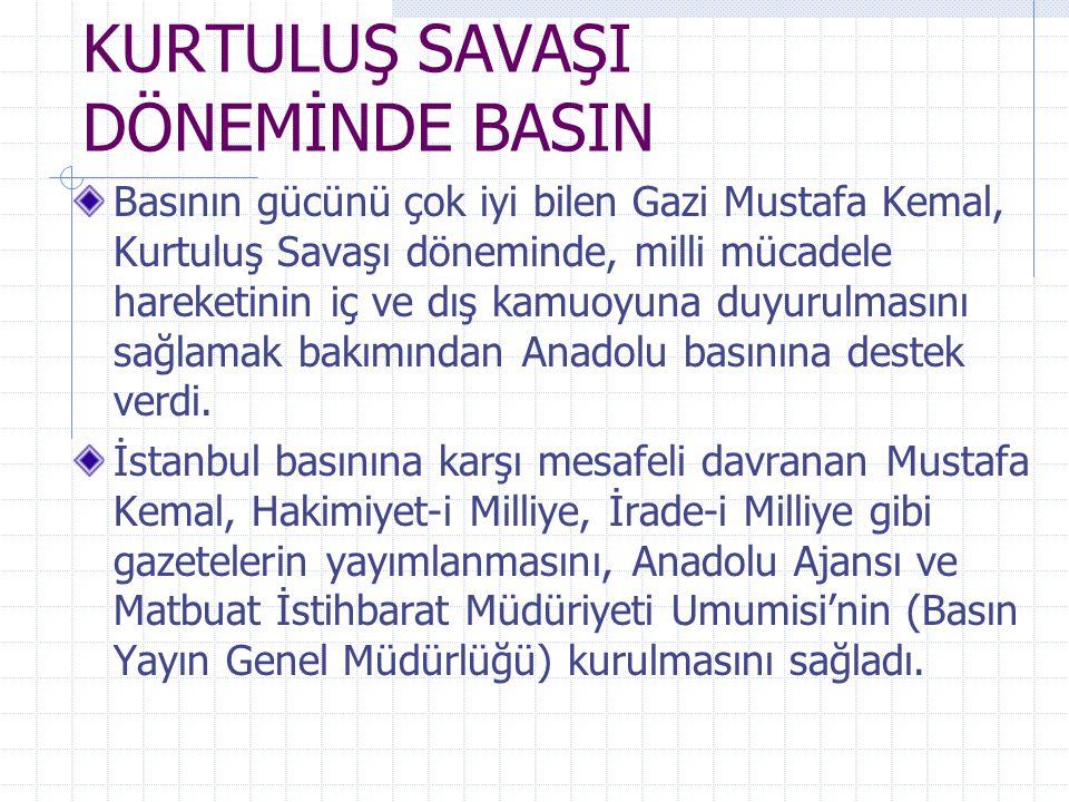 KURTULUŞ SAVAŞI DÖNEMİNDE BASIN Basının gücünü çok iyi bilen Gazi Mustafa Kemal, Kurtuluş Savaşı döneminde, milli mücadele hareketinin iç ve dış kamuo