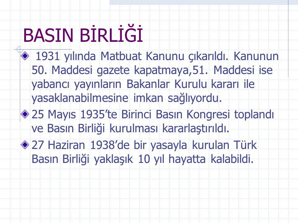BASIN BİRLİĞİ 1931 yılında Matbuat Kanunu çıkarıldı. Kanunun 50. Maddesi gazete kapatmaya,51. Maddesi ise yabancı yayınların Bakanlar Kurulu kararı il