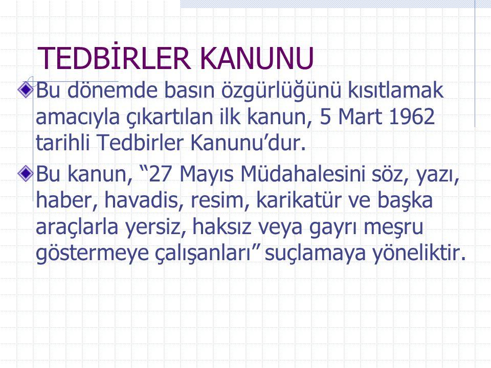 """TEDBİRLER KANUNU Bu dönemde basın özgürlüğünü kısıtlamak amacıyla çıkartılan ilk kanun, 5 Mart 1962 tarihli Tedbirler Kanunu'dur. Bu kanun, """"27 Mayıs"""