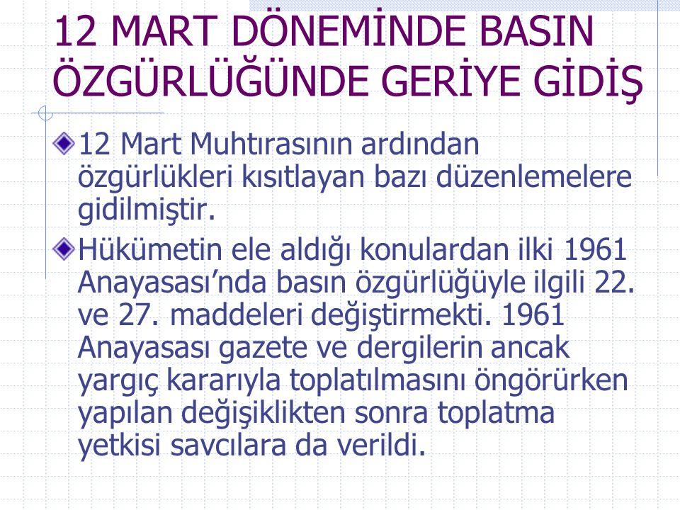12 MART DÖNEMİNDE BASIN ÖZGÜRLÜĞÜNDE GERİYE GİDİŞ 12 Mart Muhtırasının ardından özgürlükleri kısıtlayan bazı düzenlemelere gidilmiştir. Hükümetin ele