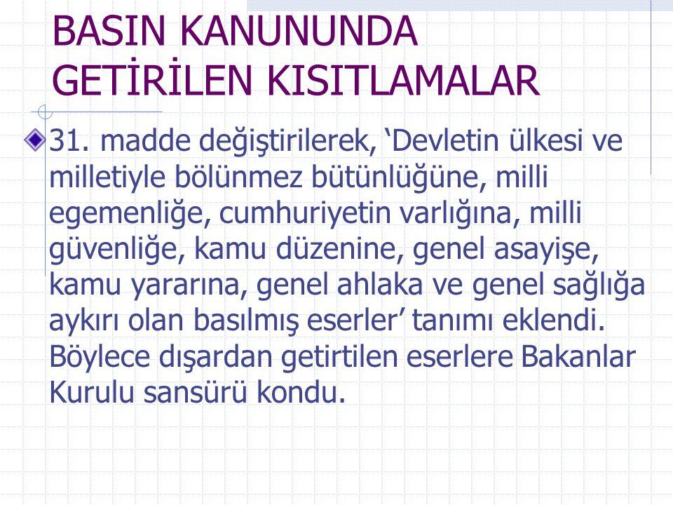 BASIN KANUNUNDA GETİRİLEN KISITLAMALAR 31. madde değiştirilerek, 'Devletin ülkesi ve milletiyle bölünmez bütünlüğüne, milli egemenliğe, cumhuriyetin v
