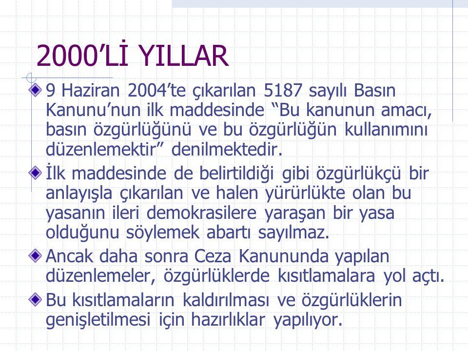 """2000'Lİ YILLAR 9 Haziran 2004'te çıkarılan 5187 sayılı Basın Kanunu'nun ilk maddesinde """"Bu kanunun amacı, basın özgürlüğünü ve bu özgürlüğün kullanımı"""