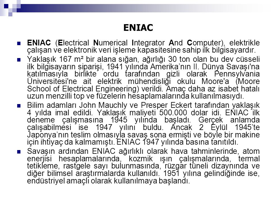 ENIAC  ENIAC (Electrical Numerical Integrator And Computer), elektrikle çalışan ve elektronik veri işleme kapasitesine sahip ilk bilgisayardır.  Yak