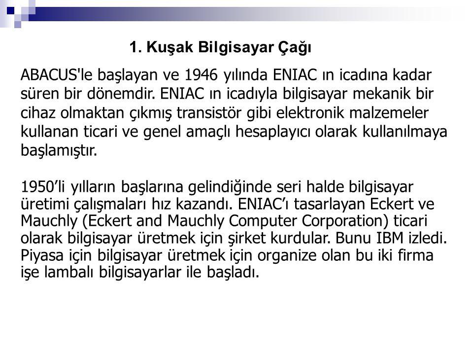 1. Kuşak Bilgisayar Çağı ABACUS'le başlayan ve 1946 yılında ENIAC ın icadına kadar süren bir dönemdir. ENIAC ın icadıyla bilgisayar mekanik bir cihaz