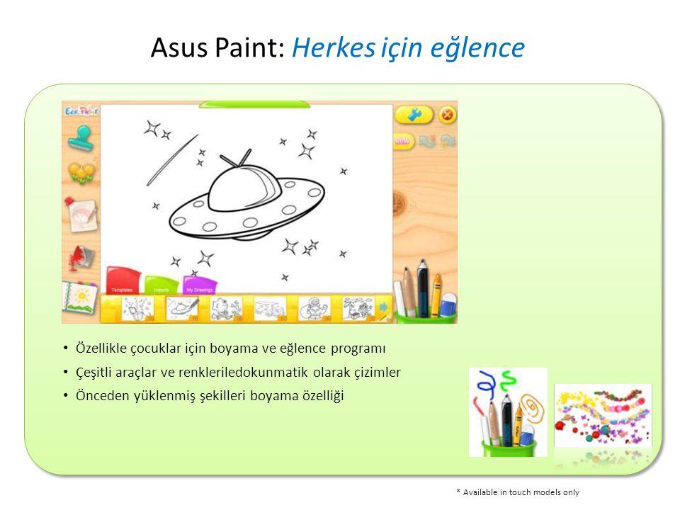 • Özellikle çocuklar için boyama ve eğlence programı • Çeşitli araçlar ve renkleriledokunmatik olarak çizimler • Önceden yüklenmiş şekilleri boyama özelliği Asus Paint: Herkes için eğlence * Available in touch models only