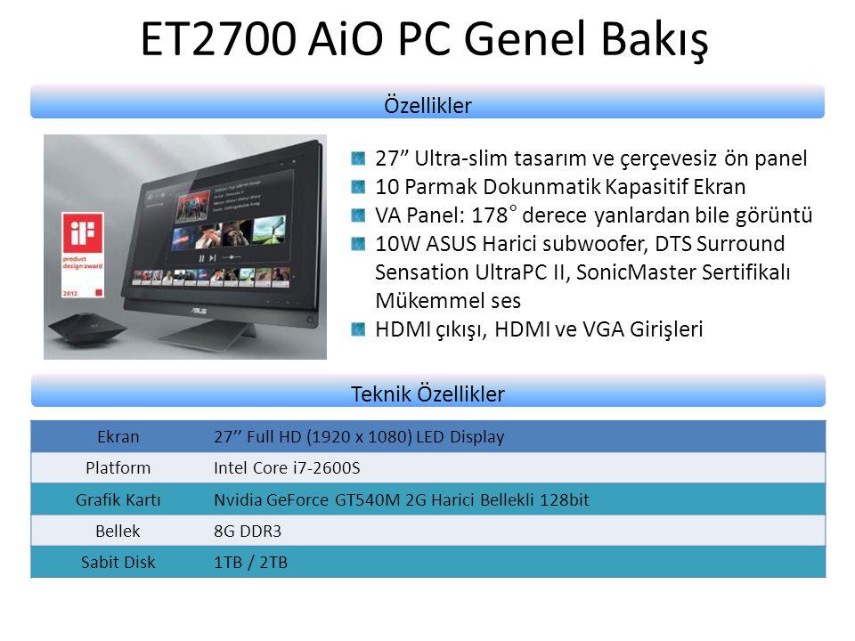 ET2700 AiO PC Genel Bakış Özellikler 27 Ultra-slim tasarım ve çerçevesiz ön panel 10 Parmak Dokunmatik Kapasitif Ekran VA Panel: 178° derece yanlardan bile görüntü 10W ASUS Harici subwoofer, DTS Surround Sensation UltraPC II, SonicMaster Sertifikalı Mükemmel ses HDMI çıkışı, HDMI ve VGA Girişleri Teknik Özellikler Ekran27'' Full HD (1920 x 1080) LED Display PlatformIntel Core i7-2600S Grafik KartıNvidia GeForce GT540M 2G Harici Bellekli 128bit Bellek8G DDR3 Sabit Disk1TB / 2TB