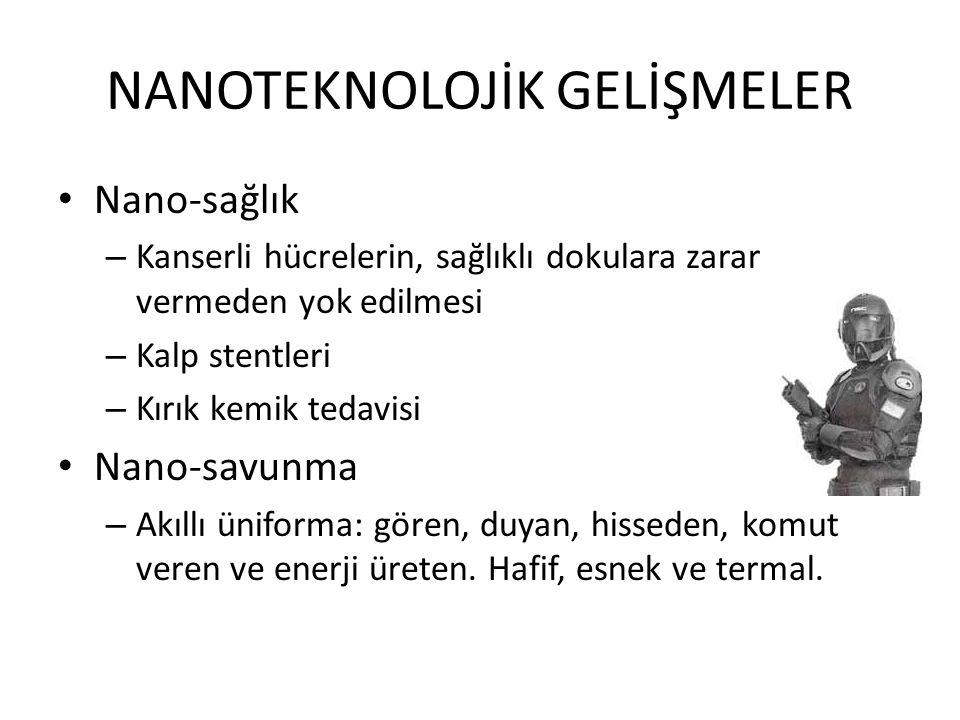NANOTEKNOLOJİK GELİŞMELER • Nano-sağlık – Kanserli hücrelerin, sağlıklı dokulara zarar vermeden yok edilmesi – Kalp stentleri – Kırık kemik tedavisi •