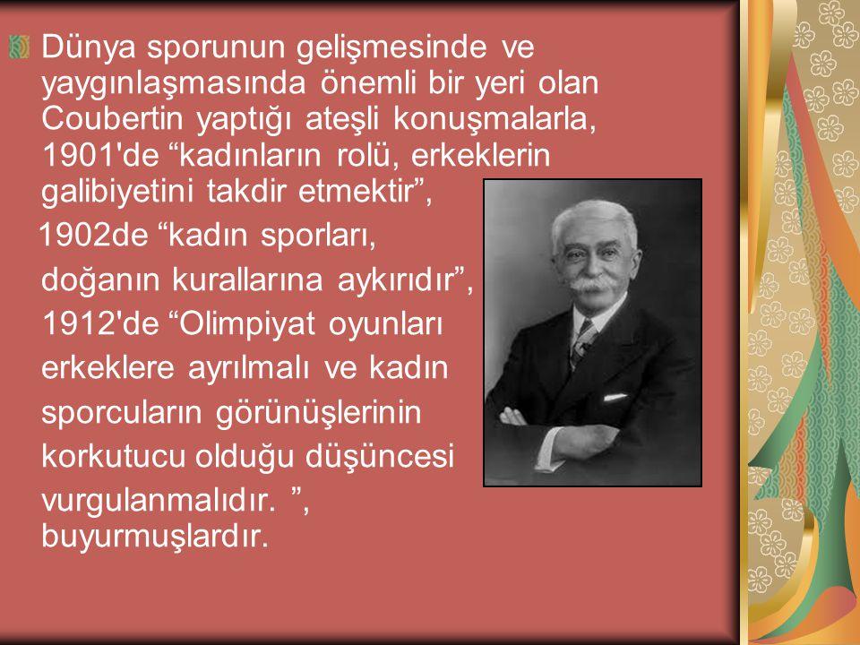 Dünya sporunun gelişmesinde ve yaygınlaşmasında önemli bir yeri olan Coubertin yaptığı ateşli konuşmalarla, 1901 de kadınların rolü, erkeklerin galibiyetini takdir etmektir , 1902de kadın sporları, doğanın kurallarına aykırıdır , 1912 de Olimpiyat oyunları erkeklere ayrılmalı ve kadın sporcuların görünüşlerinin korkutucu olduğu düşüncesi vurgulanmalıdır.
