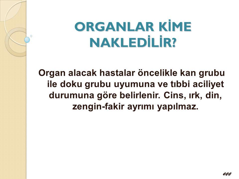ORGANLAR K İ ME NAKLED İ L İ R? Organ alacak hastalar öncelikle kan grubu ile doku grubu uyumuna ve tıbbi aciliyet durumuna göre belirlenir. Cins, ırk