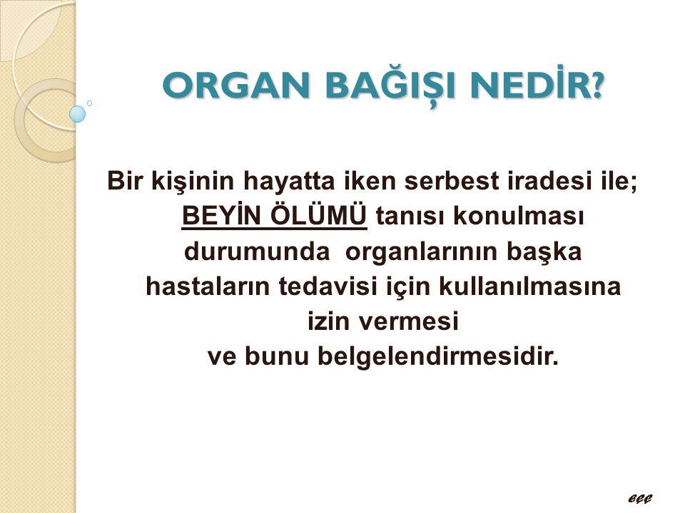 ORGAN BA Ğ IŞI NED İ R? Bir kişinin hayatta iken serbest iradesi ile; BEYİN ÖLÜMÜ tanısı konulması durumunda organlarının başka hastaların tedavisi iç