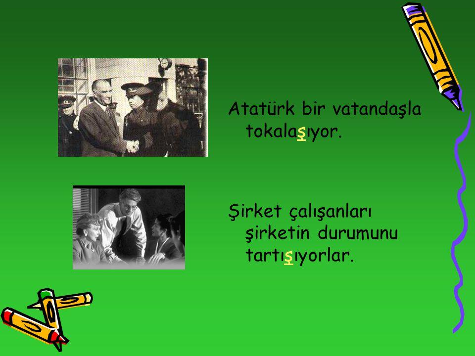 Atatürk bir vatandaşla tokalaşıyor. Şirket çalışanları şirketin durumunu tartışıyorlar.