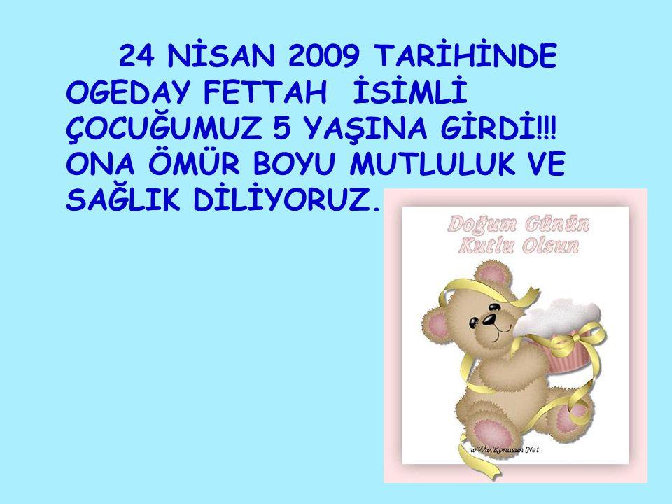 24 NİSAN 2009 TARİHİNDE OGEDAY FETTAH İSİMLİ ÇOCUĞUMUZ 5 YAŞINA GİRDİ!!.
