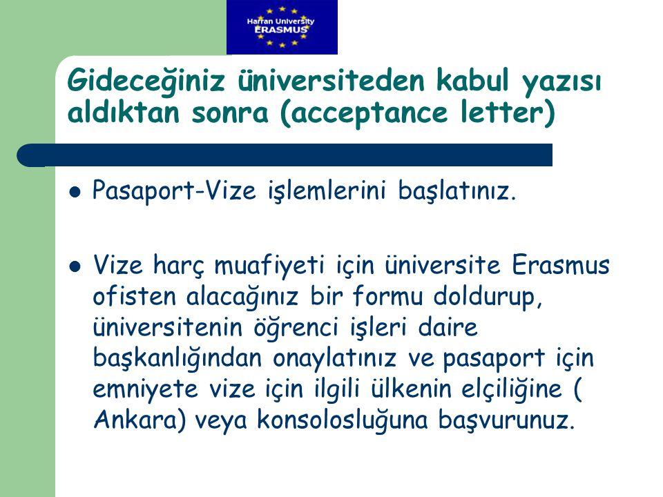 Gideceğiniz üniversiteden kabul yazısı aldıktan sonra (acceptance letter)  Pasaport-Vize işlemlerini başlatınız.  Vize harç muafiyeti için üniversit