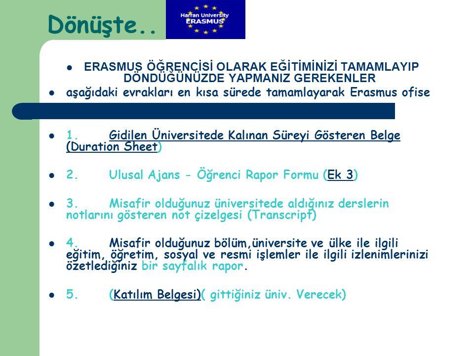 Dönüşte..  ERASMUS ÖĞRENCİSİ OLARAK EĞİTİMİNİZİ TAMAMLAYIP DÖNDÜĞÜNÜZDE YAPMANIZ GEREKENLER  aşağıdaki evrakları en kısa sürede tamamlayarak Erasmus