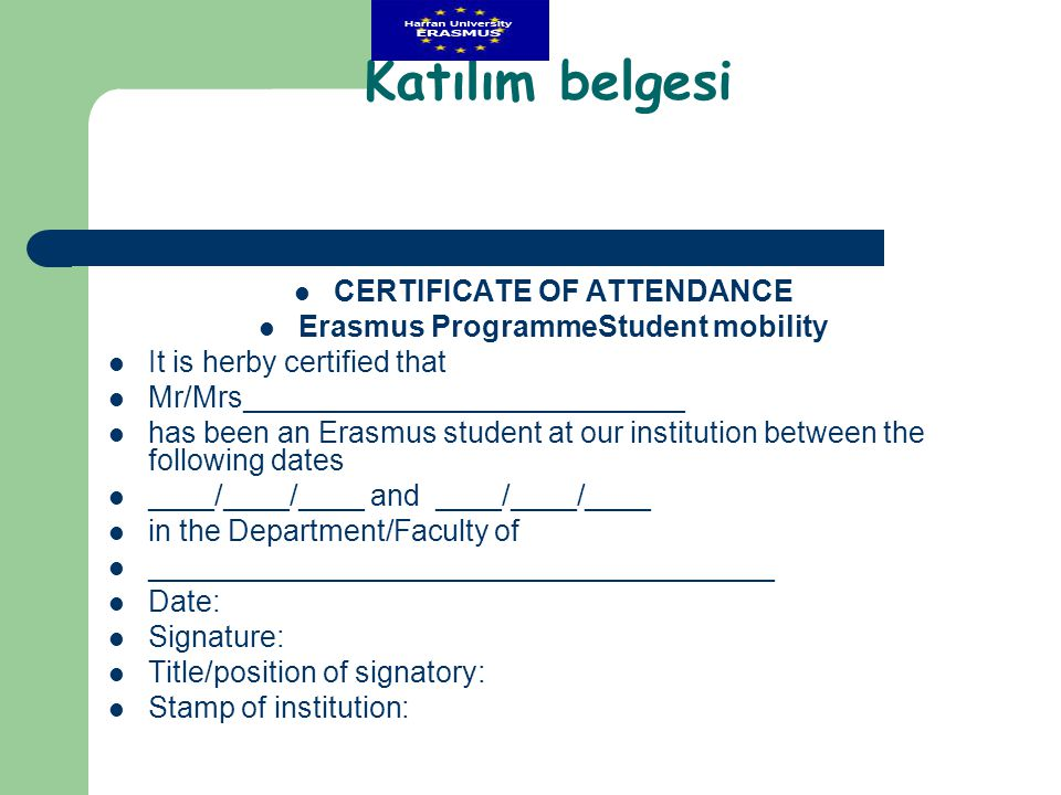 Katılım belgesi  CERTIFICATE OF ATTENDANCE  Erasmus ProgrammeStudent mobility  It is herby certified that  Mr/Mrs___________________________  has been an Erasmus student at our institution between the following dates  ____/____/____ and ____/____/____  in the Department/Faculty of  ______________________________________  Date:  Signature:  Title/position of signatory:  Stamp of institution: