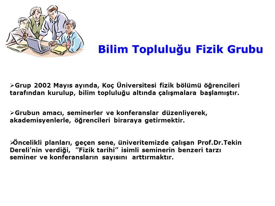 Bilim Topluluğu Fizik Grubu  Grup 2002 Mayıs ayında, Koç Üniversitesi fizik bölümü öğrencileri tarafından kurulup, bilim topluluğu altında çalışmalar