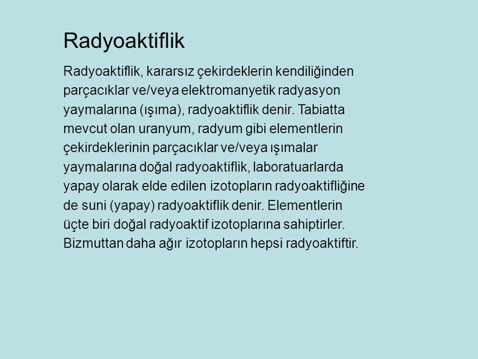 Radyoaktiflik, kararsız çekirdeklerin kendiliğinden parçacıklar ve/veya elektromanyetik radyasyon yaymalarına (ışıma), radyoaktiflik denir. Tabiatta m