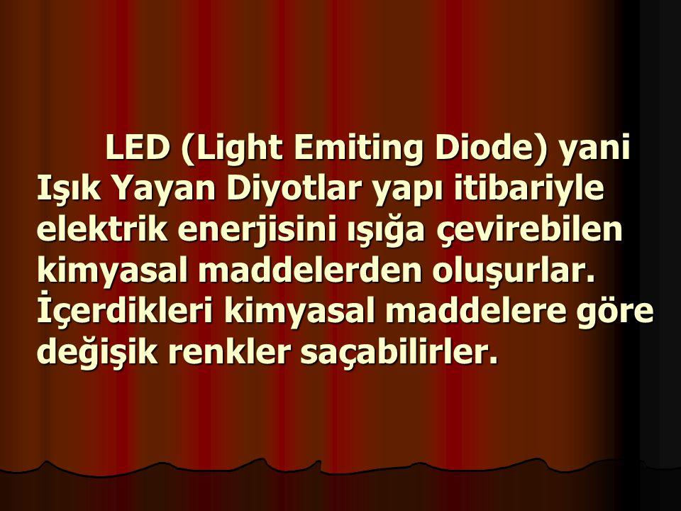 LED (Light Emiting Diode) yani Işık Yayan Diyotlar yapı itibariyle elektrik enerjisini ışığa çevirebilen kimyasal maddelerden oluşurlar.