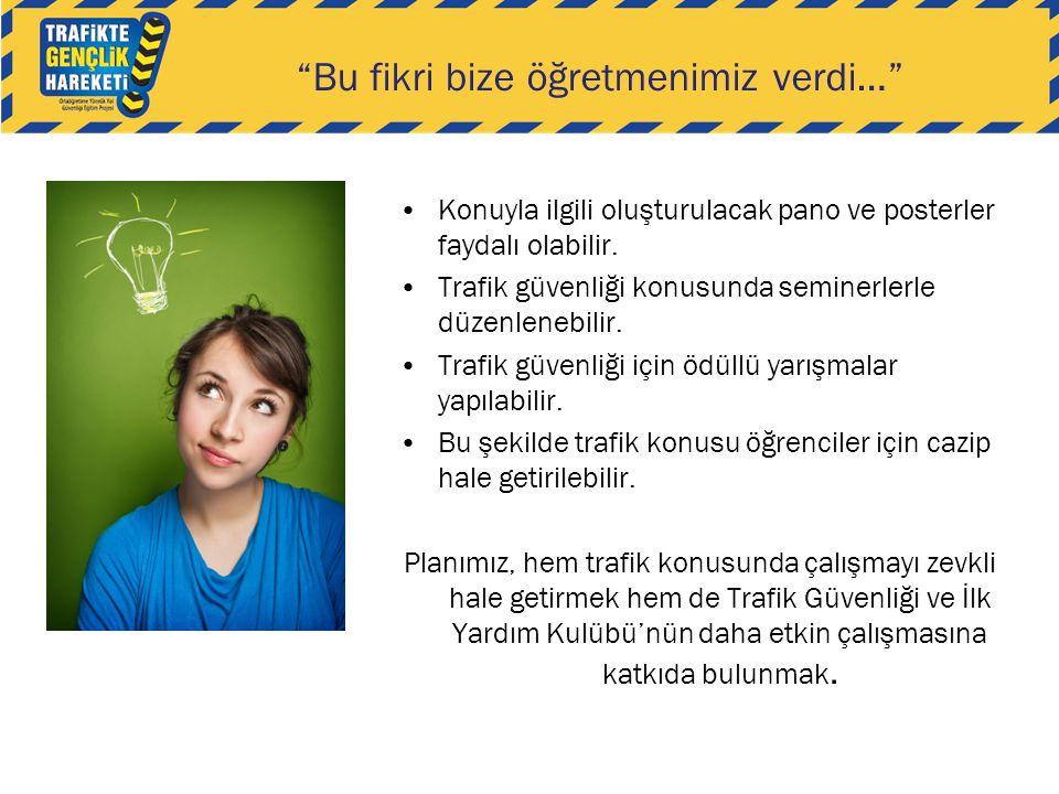 """""""Bu fikri bize öğretmenimiz verdi…"""" •Konuyla ilgili oluşturulacak pano ve posterler faydalı olabilir. •Trafik güvenliği konusunda seminerlerle düzenle"""