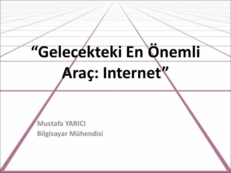 Gelecekteki En Önemli Araç: Internet Mustafa YARICI Bilgisayar Mühendisi