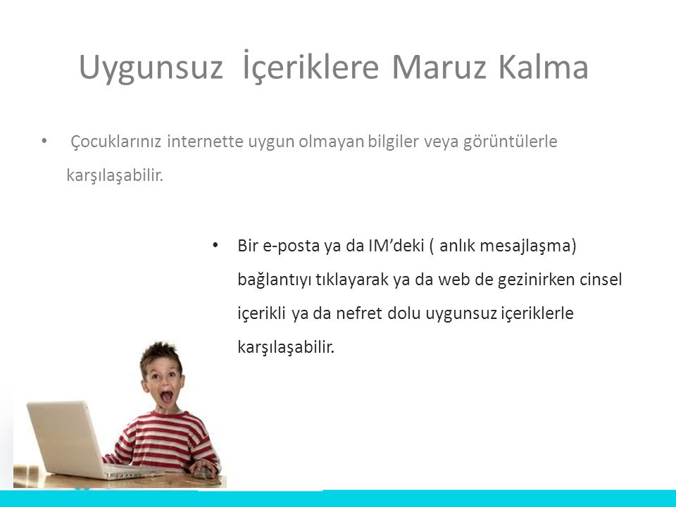 Uygunsuz İçeriklere Maruz Kalma • Çocuklarınız internette uygun olmayan bilgiler veya görüntülerle karşılaşabilir. • Bir e-posta ya da IM'deki ( anlık