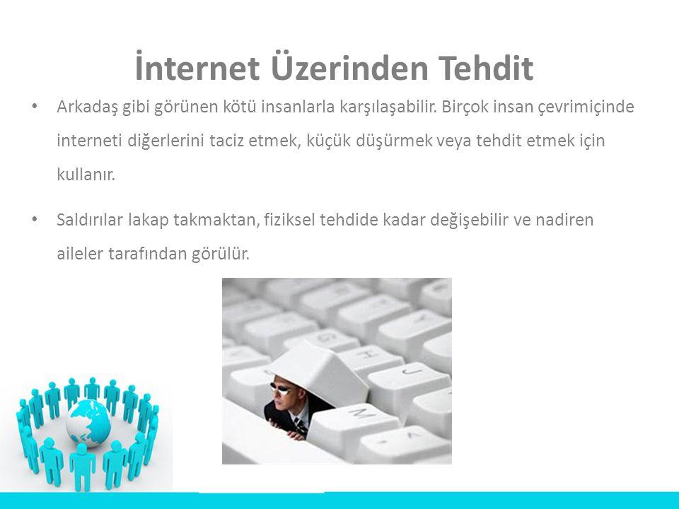 İnternet Üzerinden Tehdit • Arkadaş gibi görünen kötü insanlarla karşılaşabilir. Birçok insan çevrimiçinde interneti diğerlerini taciz etmek, küçük dü