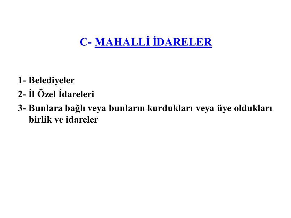 C- MAHALLİ İDARELER 1- Belediyeler 2- İl Özel İdareleri 3- Bunlara bağlı veya bunların kurdukları veya üye oldukları birlik ve idareler