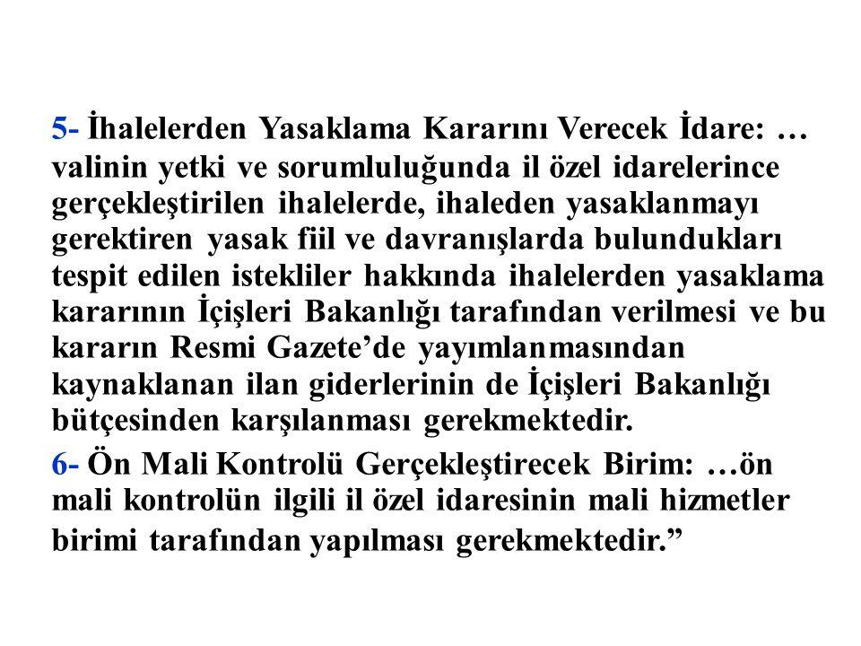 5- İhalelerden Yasaklama Kararını Verecek İdare: … valinin yetki ve sorumluluğunda il özel idarelerince gerçekleştirilen ihalelerde, ihaleden yasaklanmayı gerektiren yasak fiil ve davranışlarda bulundukları tespit edilen istekliler hakkında ihalelerden yasaklama kararının İçişleri Bakanlığı tarafından verilmesi ve bu kararın Resmi Gazete'de yayımlanmasından kaynaklanan ilan giderlerinin de İçişleri Bakanlığı bütçesinden karşılanması gerekmektedir.