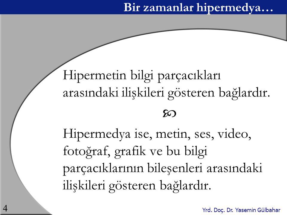 Yrd. Doç. Dr. Yasemin Gülbahar 4 Bir zamanlar hipermedya… Hipermetin bilgi parçacıkları arasındaki ilişkileri gösteren bağlardır.  Hipermedya ise, me