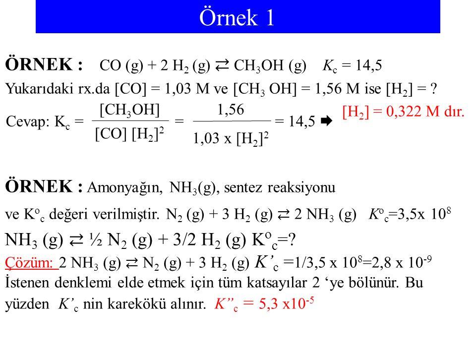 Örnek 1 ÖRNEK : CO (g) + 2 H 2 (g) ⇄ CH 3 OH (g) K c = 14,5 Yukarıdaki rx.da [CO] = 1,03 M ve [CH 3 OH] = 1,56 M ise [H 2 ] = ? [H 2 ] = 0,322 M dır.