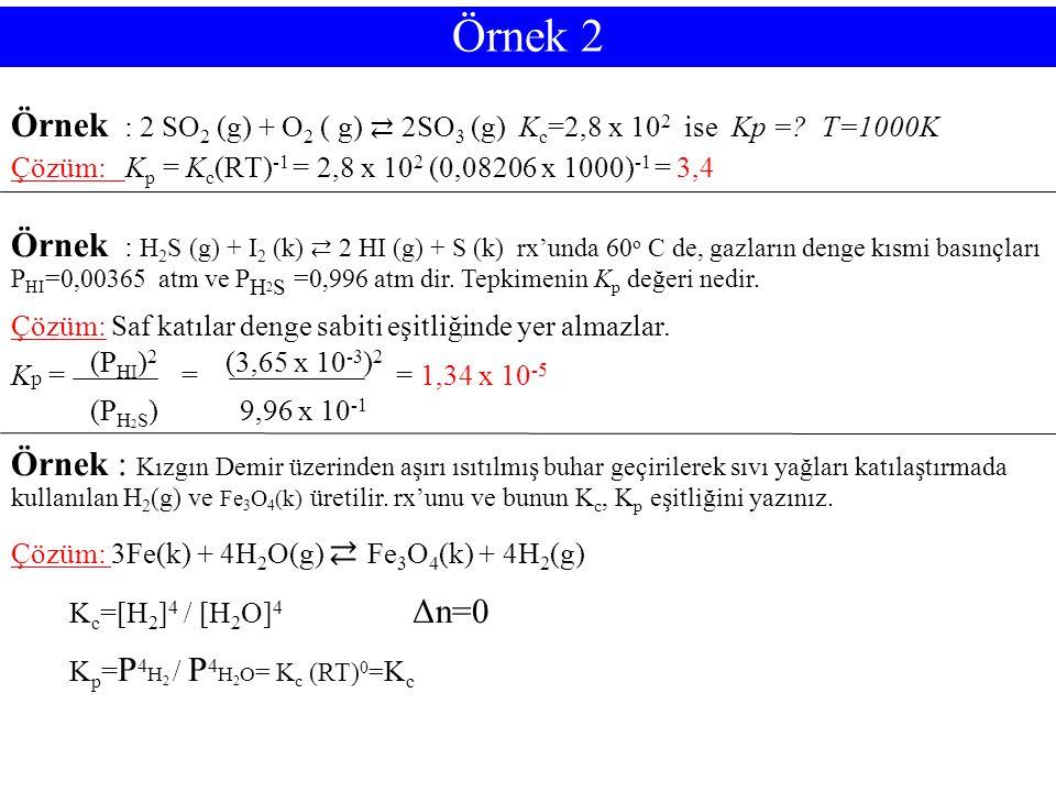 Örnek 2 Örnek : 2 SO 2 (g) + O 2 ( g) ⇄ 2SO 3 (g) K c =2,8 x 10 2 ise Kp =? T=1000K Çözüm: K p = K c (RT) -1 = 2,8 x 10 2 (0,08206 x 1000) -1 = 3,4 Ör