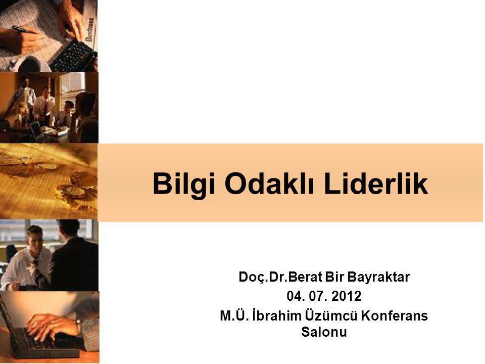 Bilgi Odaklı Liderlik Doç.Dr.Berat Bir Bayraktar 04. 07. 2012 M.Ü. İbrahim Üzümcü Konferans Salonu