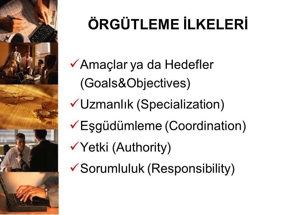 ÖRGÜTLEME İLKELERİ  Amaçlar ya da Hedefler (Goals&Objectives)  Uzmanlık (Specialization)  Eşgüdümleme (Coordination)  Yetki (Authority)  Sorumlul