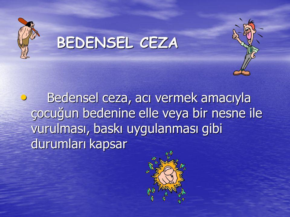 BEDENSEL CEZA • Bedensel ceza, acı vermek amacıyla çocuğun bedenine elle veya bir nesne ile vurulması, baskı uygulanması gibi durumları kapsar