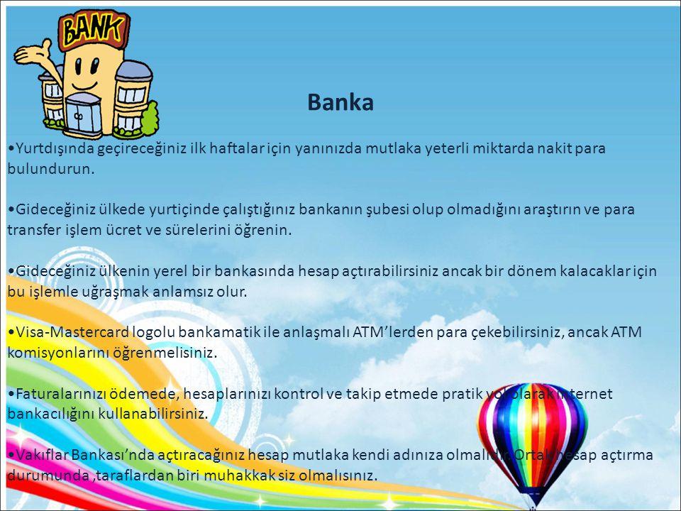 Banka •Yurtdışında geçireceğiniz ilk haftalar için yanınızda mutlaka yeterli miktarda nakit para bulundurun.