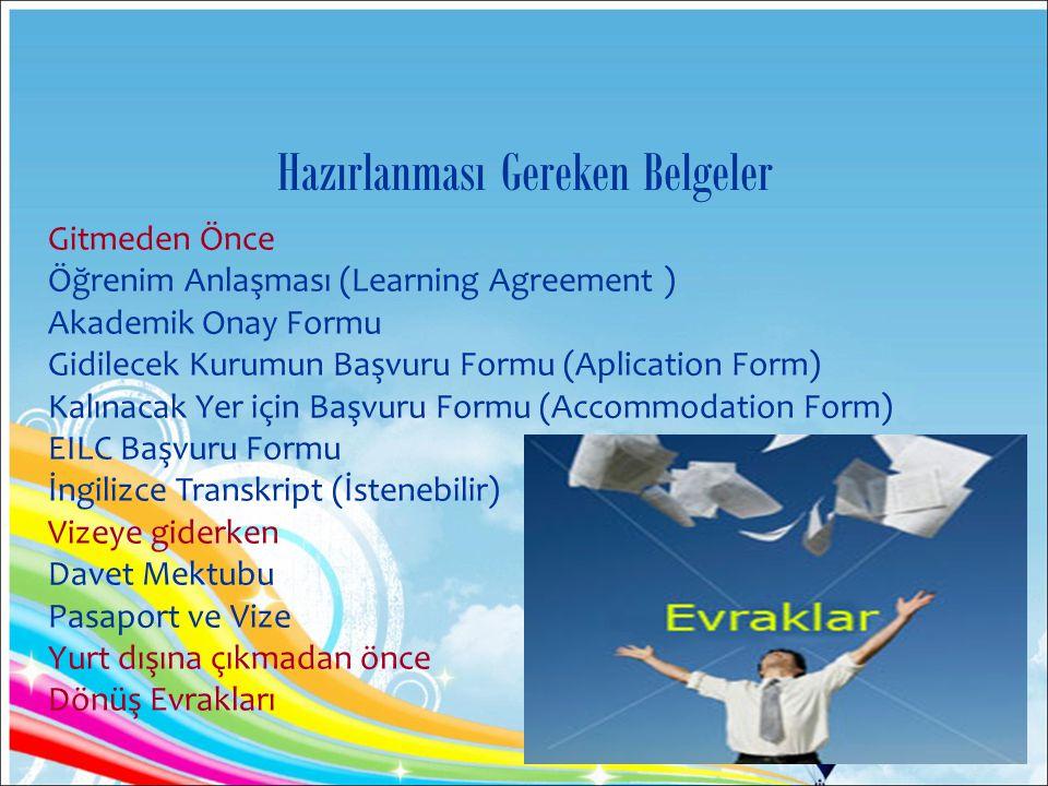 Gitmeden Önce Öğrenim Anlaşması (Learning Agreement ) Akademik Onay Formu Gidilecek Kurumun Başvuru Formu (Aplication Form) Kalınacak Yer için Başvuru Formu (Accommodation Form) EILC Başvuru Formu İngilizce Transkript (İstenebilir) Vizeye giderken Davet Mektubu Pasaport ve Vize Yurt dışına çıkmadan önce Dönüş Evrakları Hazırlanması Gereken Belgeler