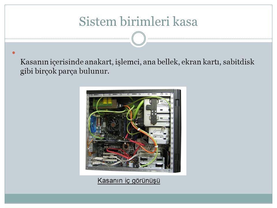 Sistem birimleri kasa  Sistem Birimleri ve Kasa Kasanın içerisinde anakart, işlemci, ana bellek, ekran kartı, sabitdisk gibi birçok parça bulunur. Ka
