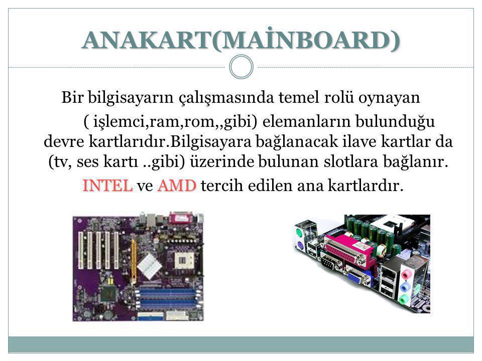 ANAKART(MAİNBOARD) Bir bilgisayarın çalışmasında temel rolü oynayan ( işlemci,ram,rom,,gibi) elemanların bulunduğu devre kartlarıdır.Bilgisayara bağla