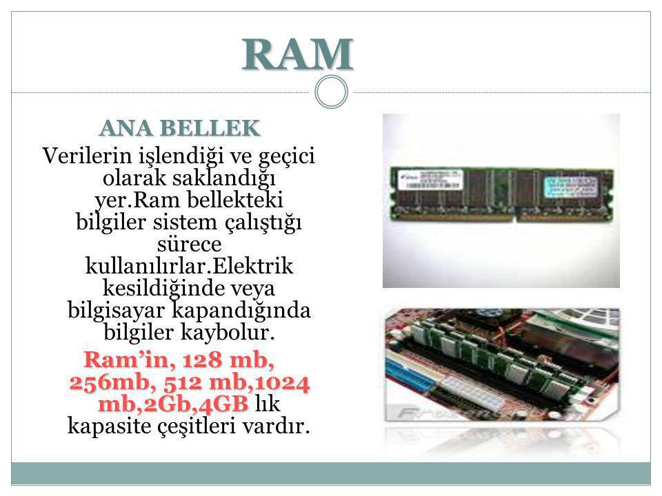 RAM ANA BELLEK Verilerin işlendiği ve geçici olarak saklandığı yer.Ram bellekteki bilgiler sistem çalıştığı sürece kullanılırlar.Elektrik kesildiğinde
