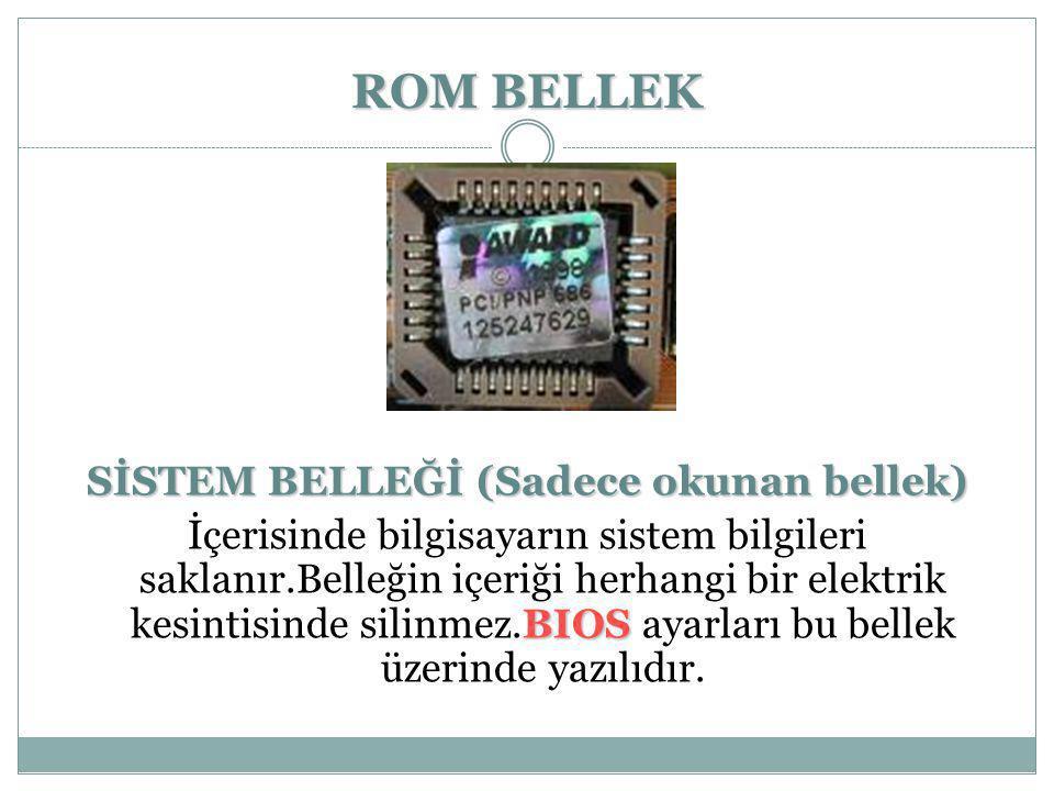 ROM BELLEK SİSTEM BELLEĞİ (Sadece okunan bellek) BIOS İçerisinde bilgisayarın sistem bilgileri saklanır.Belleğin içeriği herhangi bir elektrik kesinti