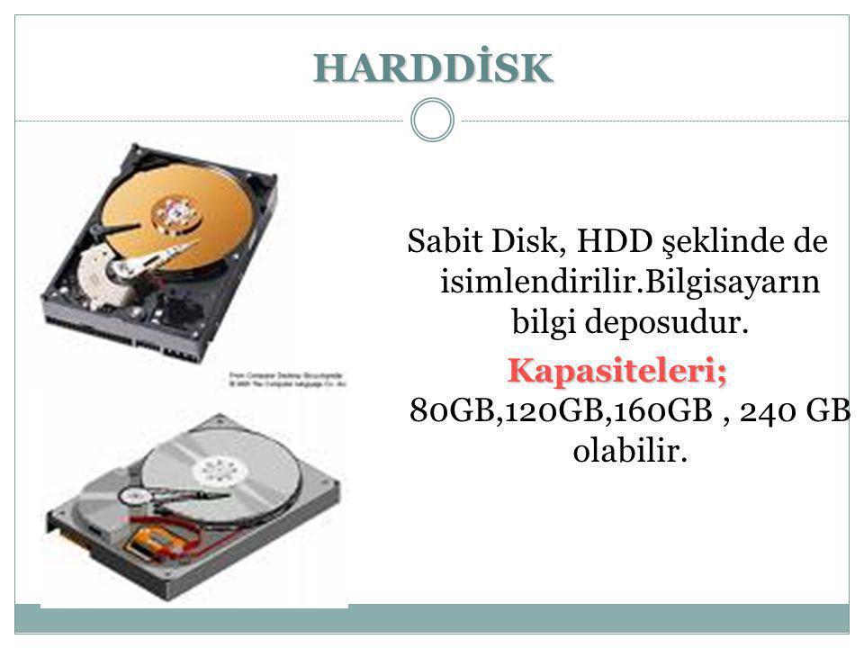 HARDDİSK Sabit Disk, HDD şeklinde de isimlendirilir.Bilgisayarın bilgi deposudur. Kapasiteleri; Kapasiteleri; 80GB,120GB,160GB, 240 GB olabilir.
