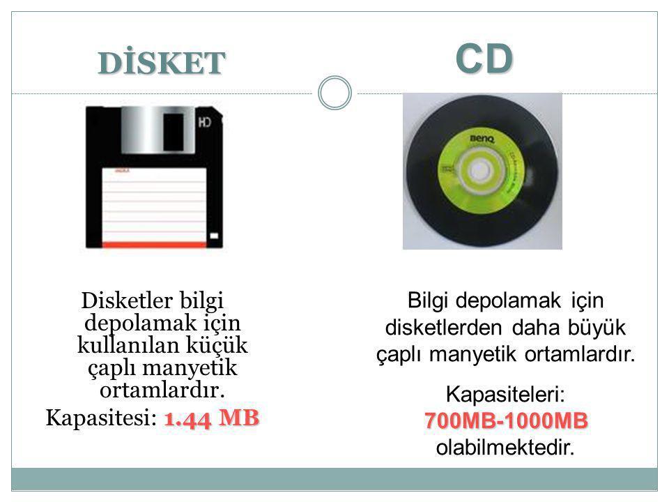 DİSKET Disketler bilgi depolamak için kullanılan küçük çaplı manyetik ortamlardır. 1.44 MB Kapasitesi: 1.44 MB CD Bilgi depolamak için disketlerden da