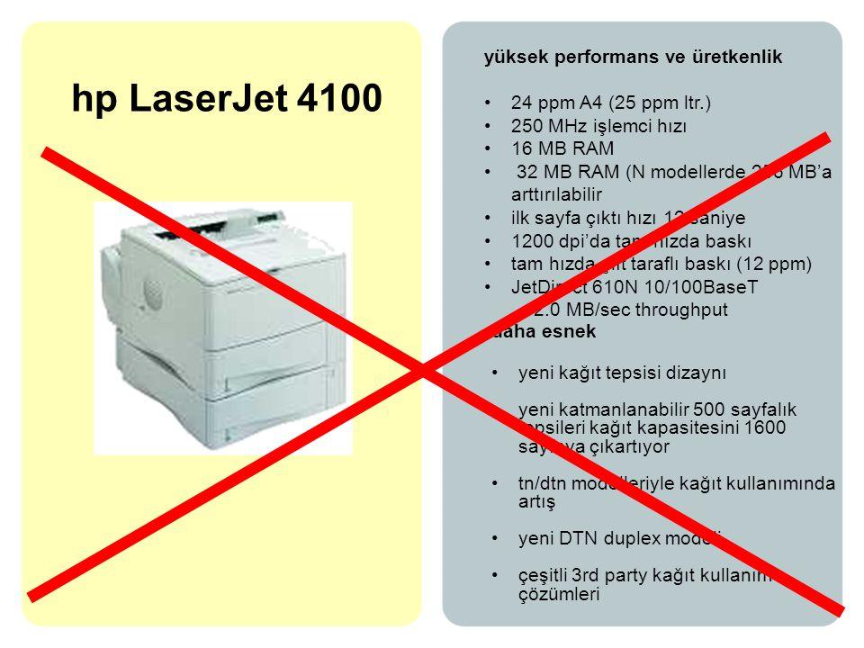 hp LaserJet 4100 yüksek performans ve üretkenlik •24 ppm A4 (25 ppm ltr.) •250 MHz işlemci hızı •16 MB RAM • 32 MB RAM (N modellerde 256 MB'a arttırılabilir •ilk sayfa çıktı hızı 12 saniye •1200 dpi'da tam hızda baskı •tam hızda çift taraflı baskı (12 ppm) •JetDirect 610N 10/100BaseT - 2.0 MB/sec throughput daha esnek •yeni kağıt tepsisi dizaynı •yeni katmanlanabilir 500 sayfalık tepsileri kağıt kapasitesini 1600 sayfaya çıkartıyor •tn/dtn modelleriyle kağıt kullanımında artış •yeni DTN duplex modeli •çeşitli 3rd party kağıt kullanım çözümleri