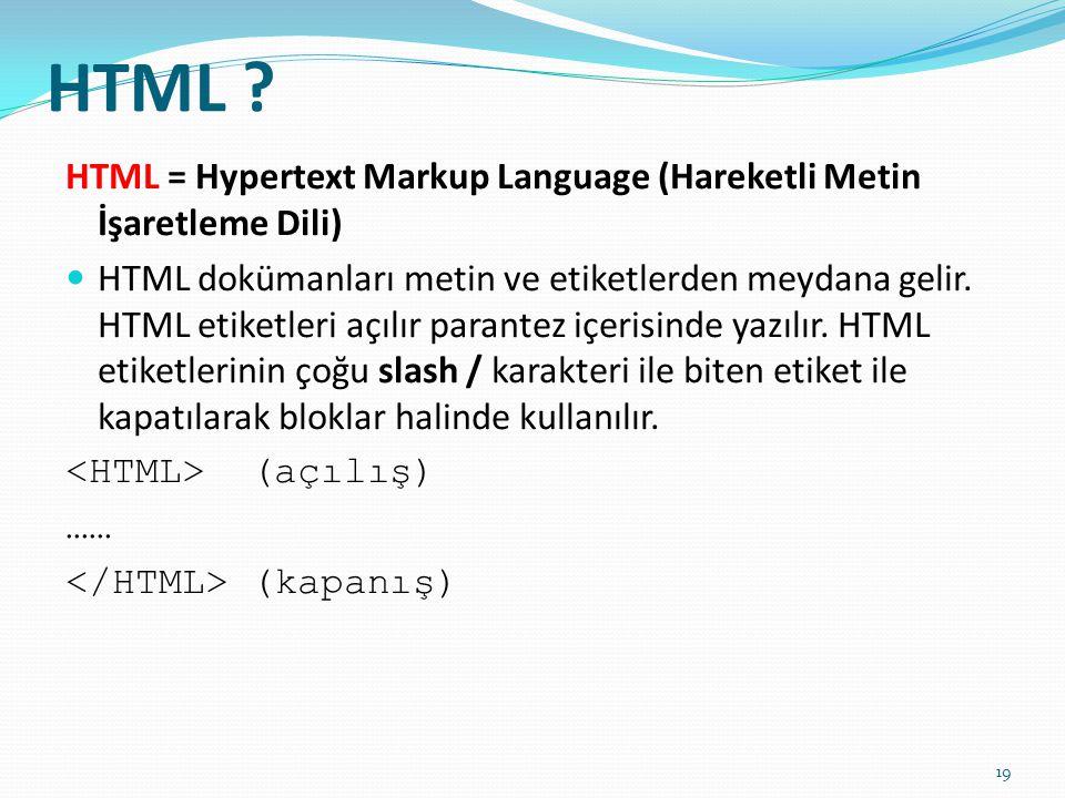 HTML ? HTML = Hypertext Markup Language (Hareketli Metin İşaretleme Dili)  HTML dokümanları metin ve etiketlerden meydana gelir. HTML etiketleri açıl