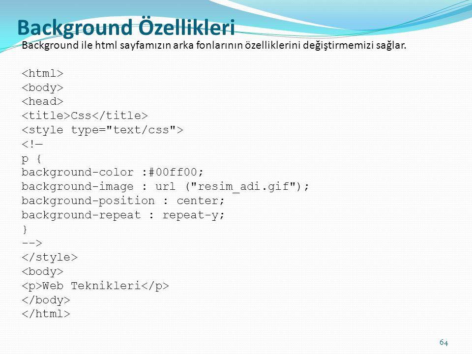 Background Özellikleri Background ile html sayfamızın arka fonlarının özelliklerini değiştirmemizi sağlar. Css <!— p { background-color :#00ff00; back