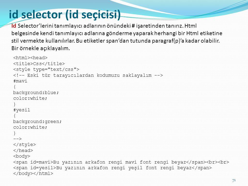 id selector (id seçicisi) Id Selector'lerini tanımlayıcı adlarının önündeki # işaretinden tanırız. Html belgesinde kendi tanımlayıcı adlarına gönderme