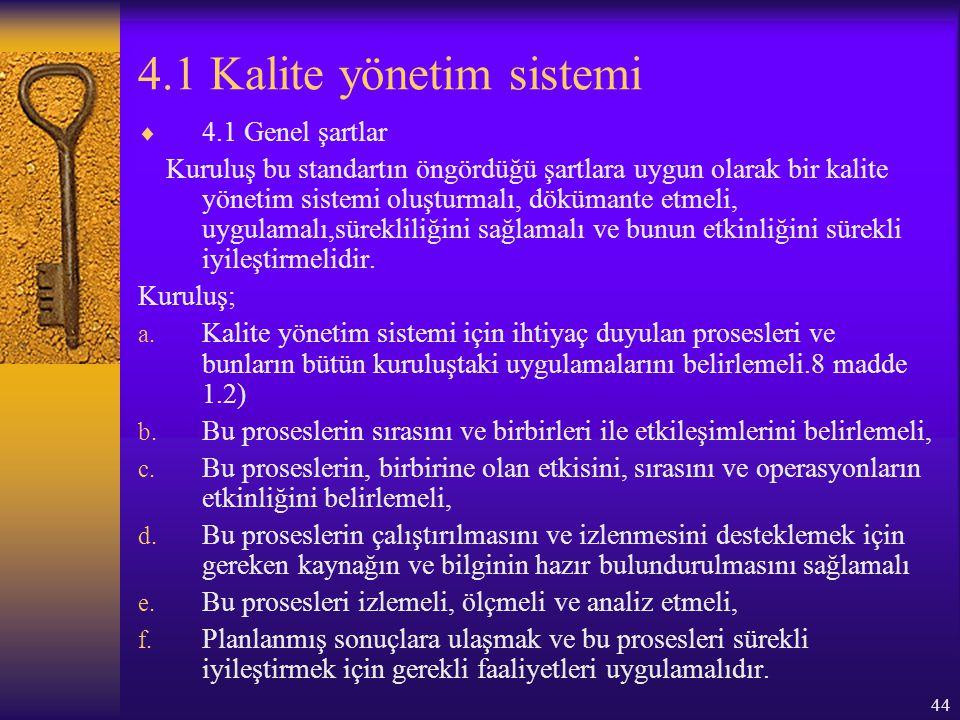 44 4.1 Kalite yönetim sistemi  4.1 Genel şartlar Kuruluş bu standartın öngördüğü şartlara uygun olarak bir kalite yönetim sistemi oluşturmalı, döküma