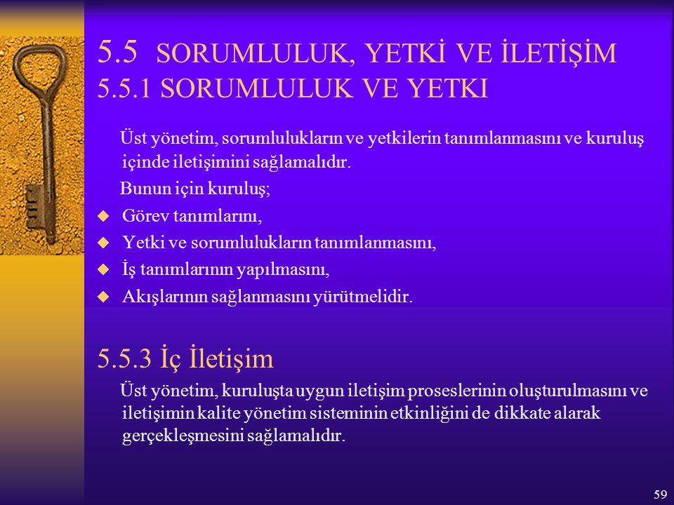 59 5.5 SORUMLULUK, YETKİ VE İLETİŞİM 5.5.1 SORUMLULUK VE YETKI Üst yönetim, sorumlulukların ve yetkilerin tanımlanmasını ve kuruluş içinde iletişimini
