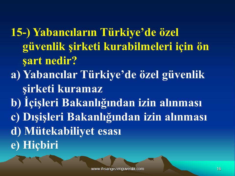 16www.ihsangezenguvenlik.com 15-) Yabancıların Türkiye'de özel güvenlik şirketi kurabilmeleri için ön şart nedir? a) Yabancılar Türkiye'de özel güvenl